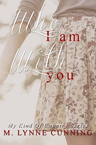 Who I Am With You (My Kind Of Country Book 1) by [Cunning, M. Lynne]