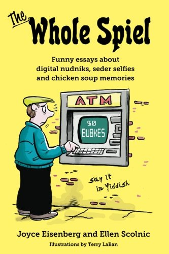 The Whole Spiel: Funny essays about digital nudniks, seder selfies and chicken soup memories
