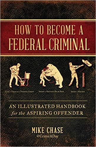 How to Become a Federal Criminal: An Illustrated Handbook for the Aspiring Offender, by Mike Chase