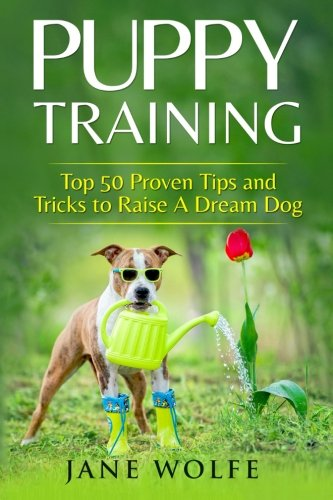 Training Dog Tips (Puppy Training: Top 50 Proven Tips and Tricks to Raise A Dream Dog)