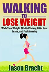 Walking to Lose Weight: Walk Your Weight Off - Get Skinny, Fit in Your Jeans, and Feel Amazing (Walking for Weight Loss - 10,000 Step Walking System - Walking for Fitness)