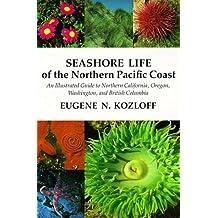 Seashore Life of the Northern Pacific Coast: An Illustrated Guide to Northern California, Oregon, Washington, and British Columbia