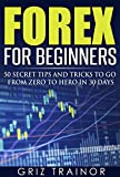 Forex for Beginners: 50 Secret Tips and Tricks to go from Zero to Hero in 30 Days