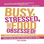 Busy, Stressed, and Food Obsessed!: Calm Down, Ditch Your Inner-Critic Bitch, and Finally Figure Out What Your Body Needs to Thrive | Lisa Lewtan