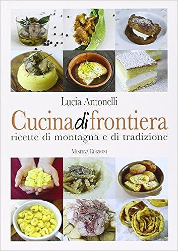 Cucina di frontiera. Ricette di montagna e di tradizione.: Lucia ...