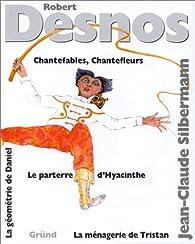 Chantefables - Chantefleurs - La Ménagerie de Tristan - Le parterre d'Hyacinthe - La Géométrie de Daniel par Robert Desnos