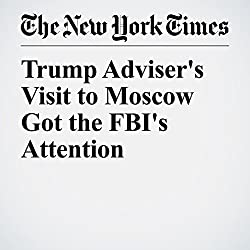 Trump Adviser's Visit to Moscow Got the FBI's Attention