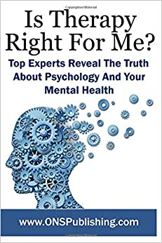 Is Therapy Right For Me?: Top Experts Reveal The Truth About Psychology And Your Mental Health: Volume 1