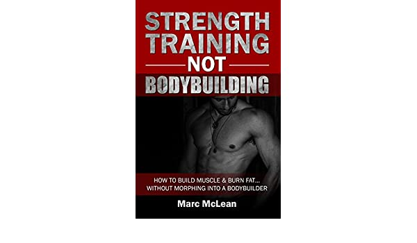 Strength Training NOT Bodybuilding: How To Build Muscle & Burn Fat...Without Morphing Into A Bodybuilder (Strength Training 101, Book 1) (English Edition) ...