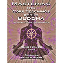Mastering the Core Teachings of the Buddha: An Unusually Hardcore Dharma Book Second Edition Revised and Expanded