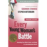 Every Young Woman's Battle: Guarding Your Mind, Heart, and Body in a Sex-Saturated World