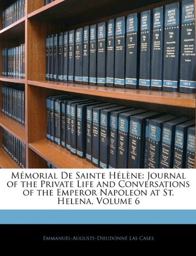 Download Mémorial De Sainte Hélène: Journal of the Private Life and Conversations of the Emperor Napoleon at St. Helena, Volume 6 PDF