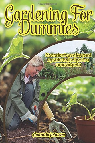 Gardening for dummies : Discover how to grow flowers and vegetables in raised beds for a successful garden (Gardening,companions gardening,container ... guide by Amanda Johnson B) (Volume 1)
