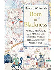 Born in Blackness: Africa, Africans, and the Making of the Modern World, 1471 to the Second World W ar
