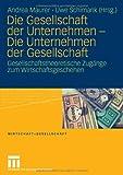 Die Gesellschaft der Unternehmen - Die Unternehmen der Gesellschaft : Gesellschaftstheoretische Zugänge zum Wirtschaftsgeschehen, Maurer, Andrea and Schimank, Uwe, 3531158481