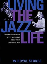 Living the Jazz Life: Conversations with Forty Musicians about Their Careers in Jazz by W. Royal Stokes (2002-05-16)