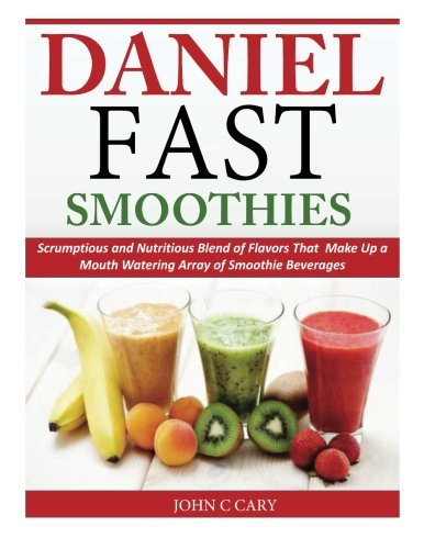 Daniel Fast Smoothies: Scrumptious and Nutritious Blend of Flavors That Make Up a Mouth Watering Array of Smoothie (Rite Blend)