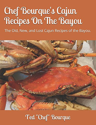 Chef Bourque's Cajun Recipes On The Bayou: The Old, New, and Lost Cajun Recipes of the Bayou. by Ted Chef Bourque