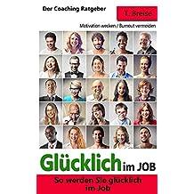 GLÜCKLICH IM JOB: So werden Sie glücklich im Job - Der Coaching Ratgeber. (Motivation wecken, Burnout vermeiden, Arbeitsfreude, Zufriedenheit) (German Edition)
