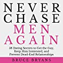 Never Chase Men Again: 38 Dating Secrets to Get the Guy, Keep Him Interested, and Prevent Dead-End Relationships Hörbuch von Bruce Bryans Gesprochen von: Dan Culhane