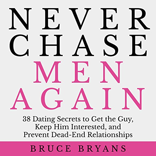 Never Chase Men Again: 38 Dating Secrets to Get the Guy, Keep Him Interested, and Prevent Dead-End Relationships (Best Flirting Text Messages)