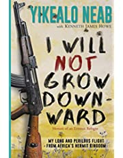 I Will Not Grow Downward - Memoir of an Eritrean Refugee: My Long and Perilous Flight from Africa's Hermit Kingdom