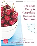 The Binge Eating and Compulsive Overeating Workbook: An Integrated Approach to Overcoming Disordered Eating (The New Harbinger Whole-Body Healing Series)