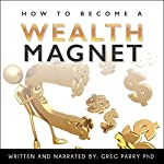 How to Become a Wealth Magnet: Your Ultimate Guide to Financial Freedom | Greg Parry PhD