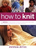 How to Knit: The Definitive Knitting Course: The Definitive Knitting Course Complete with Step-by-step Techniques, Stitch Libraries and Projects for Your Home and Family