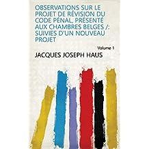Observations sur le projet de révision du code pénal, présenté aux Chambres belges /: suivies d'un nouveau projet Volume 1 (French Edition)