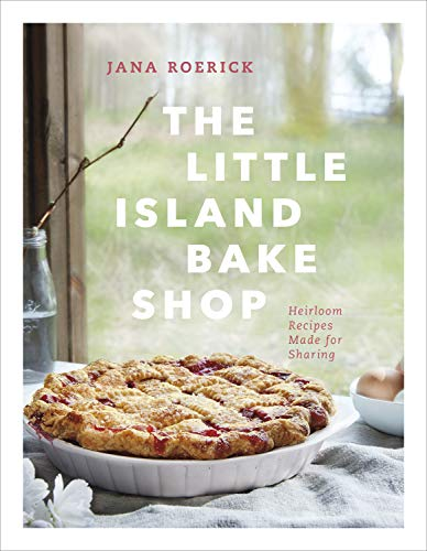 The Little Island Bake Shop: Heirloom Recipes Made for Sharing by Jana Roerick