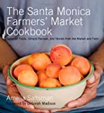 The Santa Monica Farmers' Market Cookbook: Seasonal Foods, Simple Recipes, and Stories from the Market and Farm
