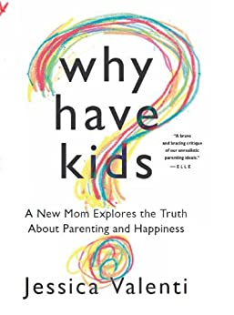 Why Have Kids?: A New Mom Explores the Truth About Parenting and Happiness by [Valenti, Jessica]