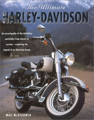 The Ultimate Harley-Davidson: An Encyclopedia of the Definitive Motorbike from Classic to Custom- Exploring the Legend of the American Dream