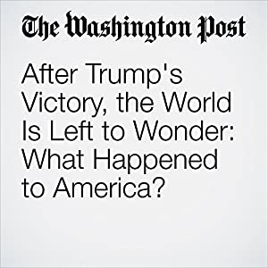 After Trump's Victory, the World Is Left to Wonder: What Happened to America?