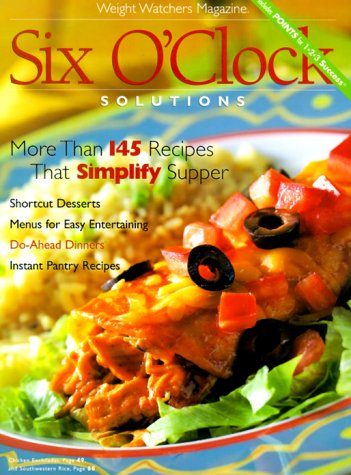 Six O'Clock Solutions: More Than 145 Recipes That Simplify Supper (Weight Watchers Magazine)
