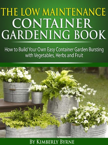 The Low-Maintenance Container Gardening Book - How to Build Your Own Easy Container Garden Bursting with Vegetables, Herbs and Fruit by [Byrne, Kimberlee]