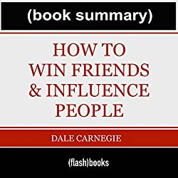How to Win Friends and Influence People - by Dale Carnegie: Book Summary