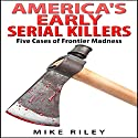 America's Early Serial Killers: Five Cases of Frontier Madness (Murder, Scandals and Mayhem Book 4) Audiobook by Mike Riley Narrated by Paul Aulridge