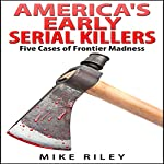 America's Early Serial Killers: Five Cases of Frontier Madness (Murder, Scandals and Mayhem Book 4) | Mike Riley