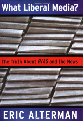 What Liberal Media?: The Truth About Bias and the News (The Myth Of The Liberal Media)