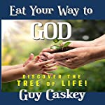 Eat Your Way to God: Discover the Tree of Life! | Guy Caskey
