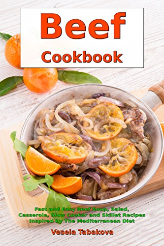 Beef Cookbook: Fast and Easy Beef Soup, Salad, Casserole, Slow Cooker and Skillet Recipes Inspired by The Mediterranean Diet: Gluten-free Ketogenic Diet Cooking