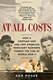 Front cover for the book At All Costs: How a Crippled Ship and Two American Merchant Mariners Turned the Tide of World War II by Sam Moses