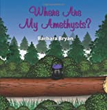 Where Are My Amethysts?, Barbara Bryan, 1432762850