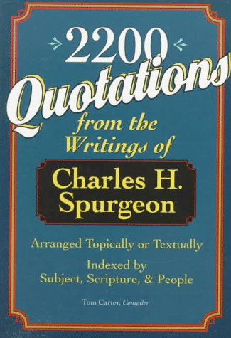 2,200 Quotations: From the Writings of Charles H. Spurgeon : Arranged Topically or Textually and Indexed by Subject, Scripture, and People