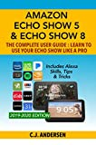 Amazon Echo Show 5 & Echo Show 8 The Complete User Guide - Learn to Use Your Echo Show Like A Pro: Includes Alexa Skills, Tips and Tricks (Alexa & Echo Show Setup Book 1)