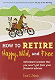 img - for How to Retire Happy, Wild, and Free: Retirement Wisdom That You Won't Get from Your Financial Advisor book / textbook / text book