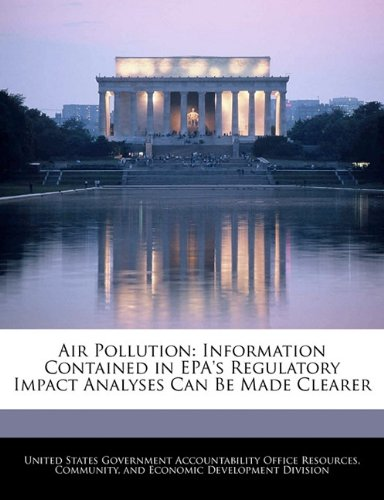 Read Online Air Pollution: Information Contained in EPA's Regulatory Impact Analyses Can Be Made Clearer PDF