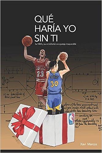Qué haría yo sin ti. La NBA y su envoltorio: una pareja inseparable: Amazon.es: Xavi Marcos: Libros